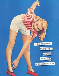 …but my favorite yoga position is sitting on the couch with a glass of wine | Anne Taintor