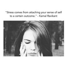 """""""Stress comes from attaching your sense of self to a certain outcome."""" - Kamal Ravikant  Whoa! Put THAT into your pipe and smoke it!"""