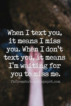 Heartbroken Quotes for Him, When I text you, it means I miss you. When I don& text you, it means I& waiting for you to miss me. Waiting For You Quotes, Missing Him Quotes, Meant To Be Quotes, I Miss You Quotes For Him Distance, Being Ignored Quotes, Im Waiting For You, Miss Me Quotes, Heart Quotes, True Quotes