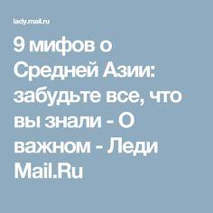 9 мифов о Средней Азии: забудьте все, что вы знали - О важном - Леди Mail.Ru