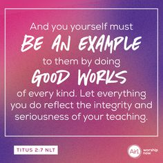 And you yourself must be an example to them by doing good works of every kind. Let everything you do reflect the integrity and seriousness of your teaching. –Titus 2:7 NLT #VerseOfTheDay #Bible Verse Of The Day, You Must, Integrity, Worship, Everything, Bible Verses, Reflection, It Works, Encouragement
