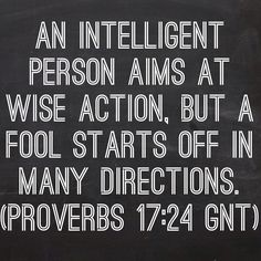 An intelligent person aims at wise action, but a fool starts off in many directions. (Proverbs 17:24 GNT)  Bible, God, jesus, lord, savior, bible verses, bible quotes, verses, quotes, inspiration, inspirational quotes, wisdom, good news, jesus quotes, god quotes, literature, good quotes, religion, the blackboard, blackboard, black board, the black board, heaven, faith, words of wisdom
