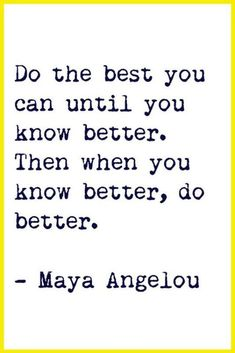 Do the best you can until you know better. Then when you know better, do better. -Maya Angelou