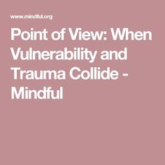 Point of View: When Vulnerability and Trauma Collide - Mindful