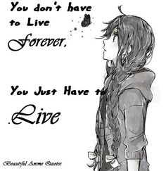 You don't have to live forever you just have to LIVE..