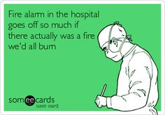 Fire alarm in the hospital goes off so much if there actually was a fire we'd all burn. ......So True!