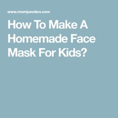 How To Make A Homemade Face Mask For Kids?