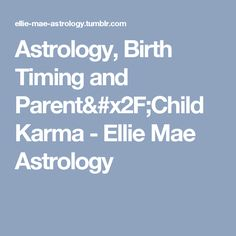 Astrology, Birth Timing and Parent/Child Karma - Ellie Mae Astrology