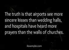 The truth is that airports see more sincere kisses than wedding halls, and hospitals have heard more prayers than the walls of churches.