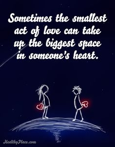 Positive Quote: Sometimes the smallest act of love can take up the biggest space in someone's heart www.HealthyPlace.com