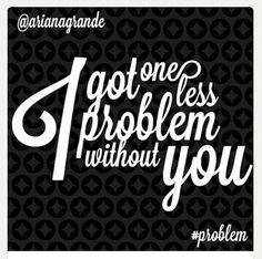 One less problem without you....