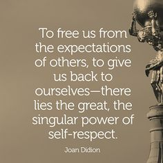 """To free us from the expectations of others, to give us back to ourselves there lies the great, the singular power of self-respect."" — Joan Didion"