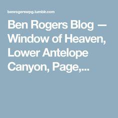 Ben Rogers Blog — Window of Heaven, Lower Antelope Canyon, Page,... Lower Antelope Canyon, Canyon Utah, Heaven, Window, Blog, Sky, Heavens, Windows, Blogging
