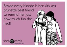 Beside every blonde is her kick ass brunette best friend to remind her just how much fun she had!!!