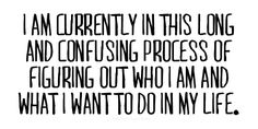 i am currently in this long and confusing process of figuring out who i am and what i want to do in my life.