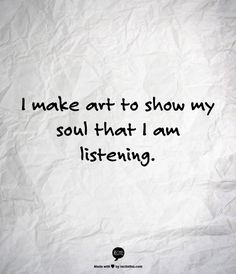 make art to show my soul that I am listening - Google Search