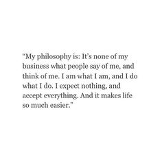 My philosophy is: It's none of my business what people say of me, and think of me. I expect nothing, and accept everything. And it makes life so much easier. Pretty Words, Beautiful Words, Cool Words, Great Quotes, Quotes To Live By, Inspirational Quotes, Words Quotes, Me Quotes, Sayings