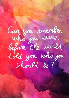 Can you remember who you were before the world told you who you should be...?