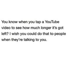 You know when you tap a YouTube video to see how much longer it's got left? I wish you could do that to people when they're talking to you.