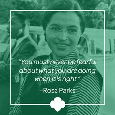 By refusing to give up her seat to a white man on a Montgomery, Alabama, city bus in 1955, black seamstress Rosa Parks (1913—2005) helped initiate the civil rights movement in the United States.  Over the next half-century, Parks became a nationally recognized symbol of dignity and strength in the struggle to end entrenched racial segregation. #inspiration #quote #RosaParks #GirlScouts