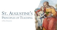 All the advice Augustine gives on teaching rests on one bedrock precept: There must be a relationship between the student and the teacher.