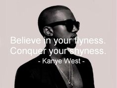 """""""You have to believe in your flyness and conquer your shyness."""" great quote from Kanye West Lyric Quotes, Words Quotes, Wise Words, Life Quotes, Sayings, Rap Quotes, Bitch Quotes, Kanye West Quotes, Selfie Captions"""