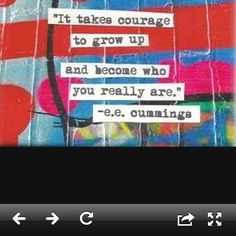 It takes courage  -EE Cumings