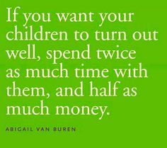 If you want your children to turn out well, spend twice as much time with them, and half as much money.