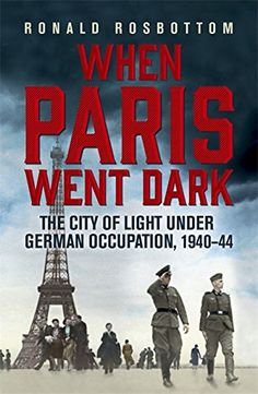 When Paris Went Dark: The City of Light Under German Occupation, 1940-44: Amazon.co.uk: Ronald Rosbottom: 9781848547391: Books