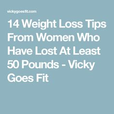 14 Weight Loss Tips From Women Who Have Lost At Least 50 Pounds - Vicky Goes Fit