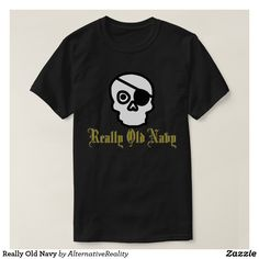Really Old Navy T-Shirt $30.65 Really Old Navy with Skull and Eyepatch. Ahoy, matey, the Really Old Navy is presenting! Old pirate spirits are taking over the ships! New Halloween and Talk like a pirate day shirt design.