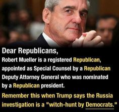 Dear Republicans Robert Mueller Is a Registered Republican Appointed as Special Counsel by a Republican Deputy Attorney General Who Was Nominated by a Republican President Remember This When Trump Says the Russia Investigation Is a Witch-Hunt by Democrats Republican Presidents, Republican Party, Presidential Election, Thing 1, Attorney General, Thats The Way, Investigations, Counseling, In This World