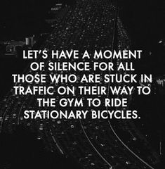 """Ayons un moment de silence pour ceux qui sont coincés dans les embouteillages sur le chemin de leur club de gym pour faire du vélo en salle."" - ""Let's have a moment of silence for all those who are stuck in traffic on their way to the gym to ride stationary bicycles."""