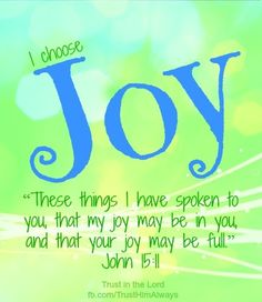 I choose JOY! These things I have spoken to you so that My joy may be in you, and that your joy may be made full. Joy Quotes, Bible Quotes, Quotes About Joy, Positive Quotes, Biblical Quotes, Spiritual Quotes, Happy Quotes, John 15 11, I Have Spoken
