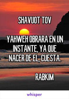 SHAVUOT TOV  YAHWEH OBRARA EN UN INSTANTE, YA QUE NACER DE EL, CUESTA.                 RABKIM