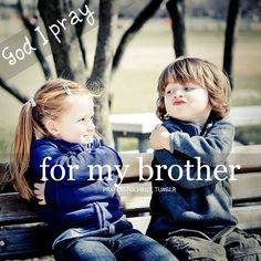 God, I pray for my brother! Guide him. Lead him. Teach him. Love him.
