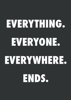 Everything / Everyone / Everywhere / Ends.   Six feet under