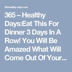 365 – Healthy Days:Eat This For Dinner 3 Days In A Row! You Will Be Amazed What Will Come Out Of Your Body! - 365 - Healthy Days