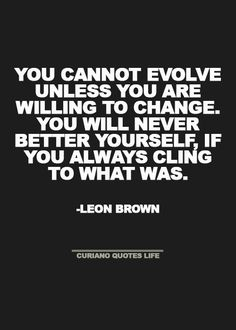 You cannot evolve unless you are willing to change.  You will never better yourself, if you always cling to what was.