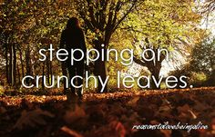 <3 Stepping on crunchy leaves.