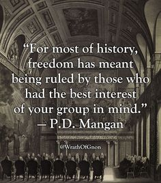 """For most of history, freedom has meant being ruled by those who had the best interest of your group in mind."" — P.D. Mangan"