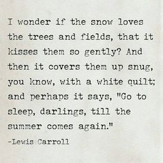 I wonder if the snow loves the trees and fields, that it kisses them so gently...