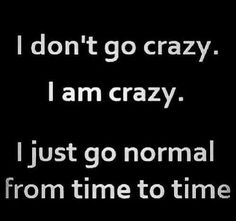 I don't go crazy I am crazy I just go normal from time to time