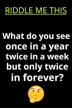 What do you see once in a year, twice in a week, but only twice in forever?? Riddle Of The Day, Best Riddle, Riddles With Answers, What Do You See, Brain Teasers, Clever, Charts, Movie Posters, Mind Games