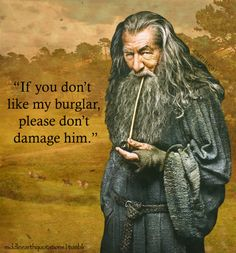- Gandalf to Thorin about Bilbo, The Hobbit, The Clouds Burst