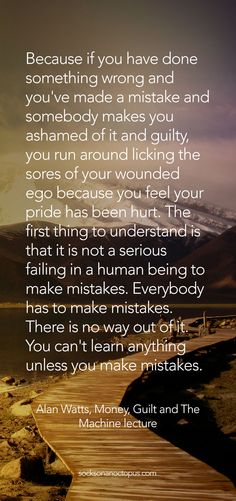 QOTD Feb. 28, 2015 - Because if you have done something wrong and you've made a mistake and somebody makes you ashamed of it and guilty, you run around licking the sores of your wounded ego because you feel your pride has been hurt. The first thing to understand is that it is not a serious failing in a human being to make mistakes. Everybody has to make mistakes. There is no way out of it. You can't learn anything unless you make mistakes. — Alan Watts #quote #quoteoftheday #quotes #qotd…