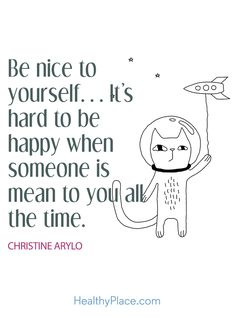 Positive Quote: Be nice to yourself... It's hard to be happy when someone is mean to you all the time. www.HealthyPlace.com
