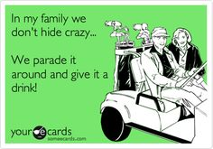 In my family we don't hide crazy... We parade it around and give it a drink!