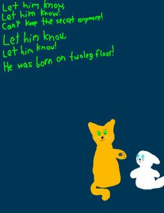 """Made by Snowstorm 64 - """"Let Him Know"""" warrior cats parody of """"Let It Go"""" from FROZEN. Firestar and Cloudkit. RAN OUTTA IDEAS OKAY I KNOW THE LAST LINE SUCKS XD"""