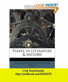 Essays in literature  history (9781175375988) James Anthony Froude, Hilaire Belloc , ISBN-10: 1175375985  , ISBN-13: 978-1175375988 ,  , tutorials , pdf , ebook , torrent , downloads , rapidshare , filesonic , hotfile , megaupload , fileserve